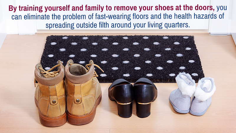 By training yourself and family to remove your shoes at the doors, you can eliminate the problem of fast-wearing floors and the health hazards of spreading outside filth around your living quarters