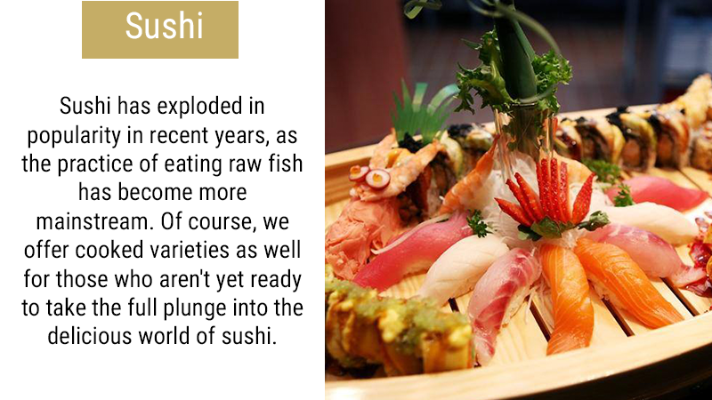 Sushi has exploded in popularity in recent years, as the practice of eating raw fish has become more mainstream. Of course, we offer cooked varieties as well for those who aren't yet ready to take the full plunge into the delicious world of sushi.