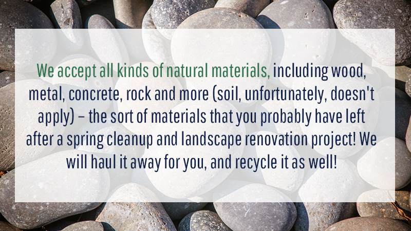 We accept all kinds of natural materials, including wood, metal, concrete, rock and more (soil, unfortunately, doesn't apply) – the sort of materials that you probably have left after a spring cleanup and landscape renovation project! We will haul it away for you, and recycle it as well!