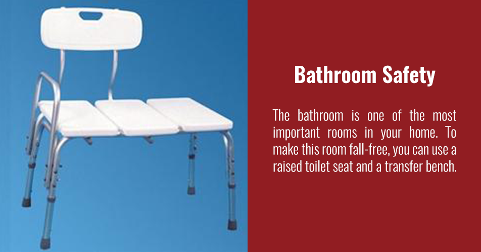 The bathroom is one of the most important rooms in your home. To make this room fall-free, you can use a raised toilet seat and a transfer bench.