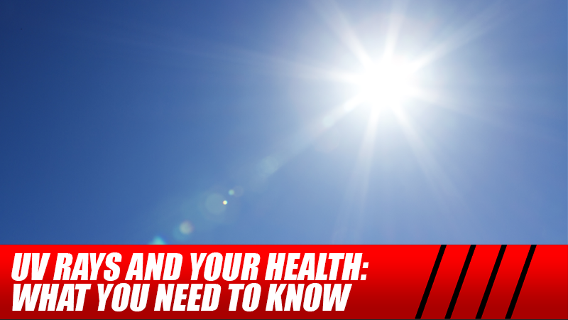 UV Rays And Your Health: What You Need to Know