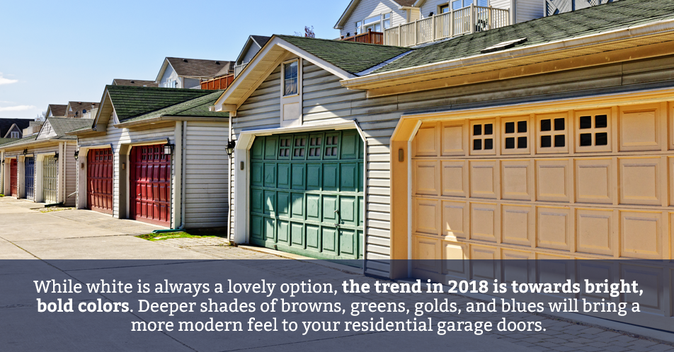 While white is always a lovely option, the trend in 2018 is towards bright, bold colors. Deeper shades of browns, greens, golds, and blues will bring a more modern feel to your residential garage doors.