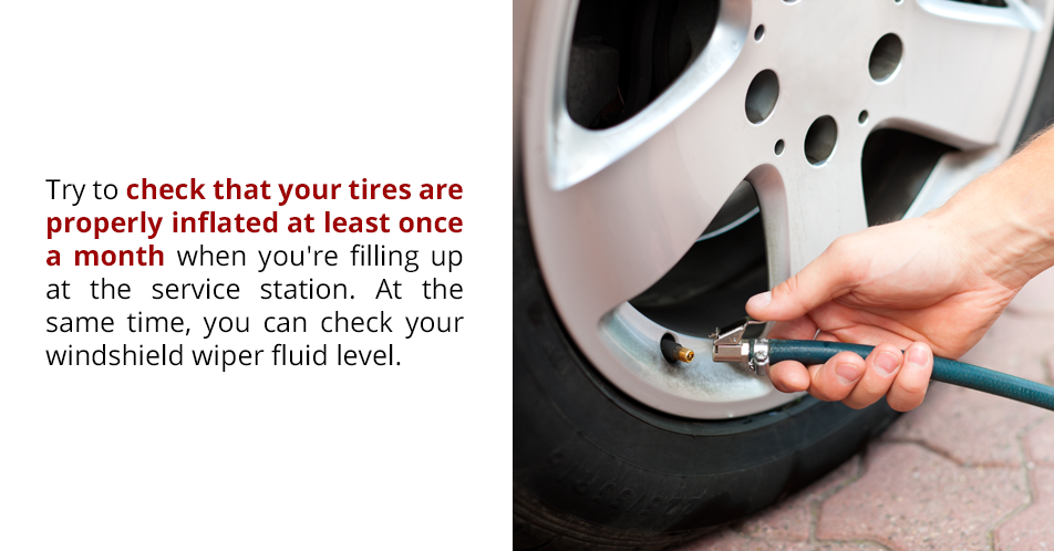 Try to check that your tires are properly inflated at least once a month when you're filling up at the service station. At the same time, you can check your windshield wiper fluid level.