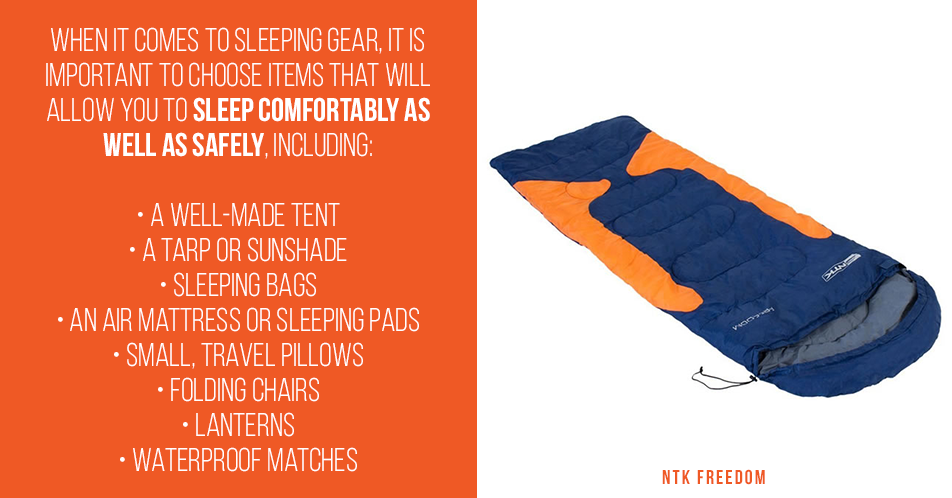 When it comes to sleeping gear, it is important to choose items that will allow you to sleep comfortably as well as safely, including: A well-made tent A tarp or sunshade Sleeping bags An air mattress or sleeping pads Small, travel pillows Folding chairs Lanterns Waterproof matches