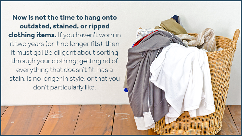 Now is not the time to hang onto outdated, stained, or ripped clothing items. If you haven't worn in it two years (or it no longer fits), then it must go! Be diligent about sorting through your clothing; getting rid of everything that doesn't fit, has a stain, is no longer in style, or that you don't particularly like.