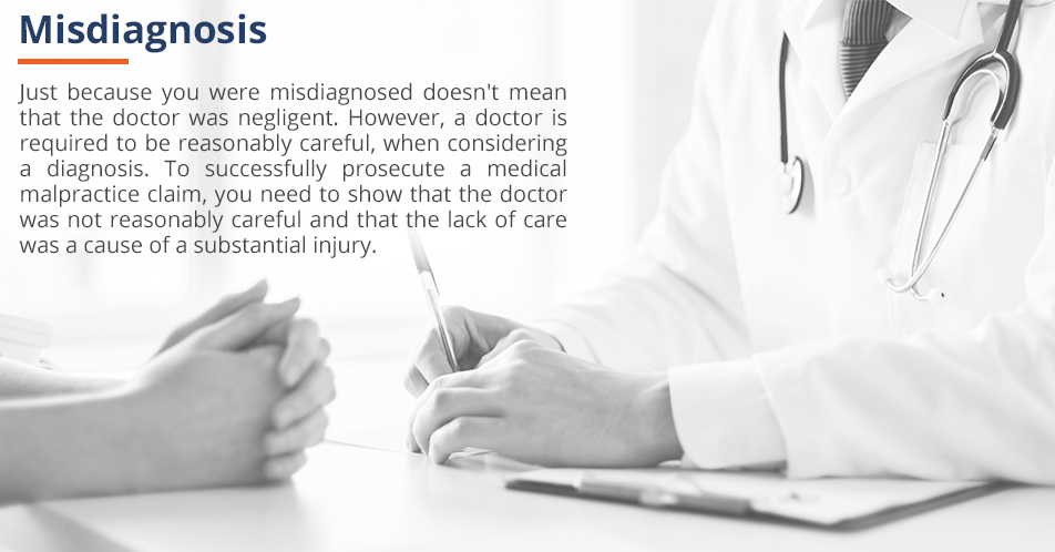 Just because you were misdiagnosed doesn't mean that the doctor was negligent. Even when a doctor uses reasonable care, you could be misdiagnosed. To successfully prosecute a medical malpractice claim, you need to show that the doctor acted in a non-competent manner during their evaluation.