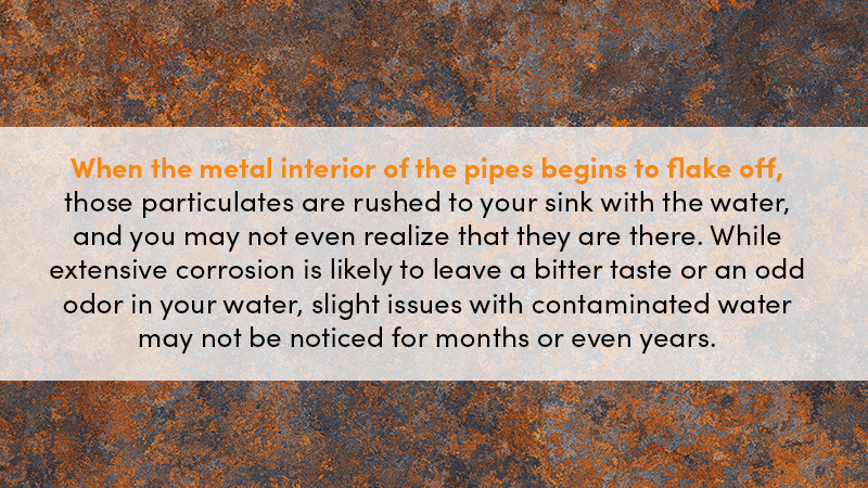 When the metal interior of the pipes begins to flake off, those particulates are rushed to your sink with the water, and you may not even realize that they are there. While extensive corrosion is likely to leave a bitter taste or an odd odor in your water, slight issues with contaminated water may not be noticed for months or even years.