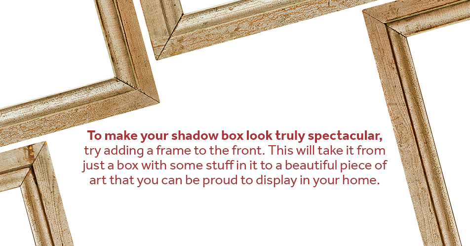 To make your shadow box look truly spectacular, try adding a frame to the front. This will take it from just a box with some stuff in it to a beautiful piece of art that you can be proud to display in your home