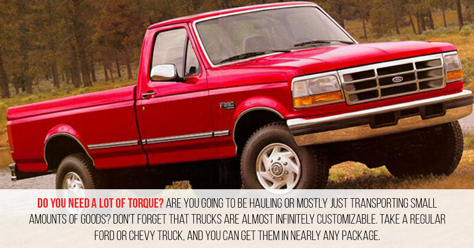 Do you need a lot of torque? Are you going to be hauling or mostly just transporting small amounts of goods? Don't forget that trucks are almost infinitely customizable. Take a regular Ford or Chevy truck, and you can get them in nearly any package.
