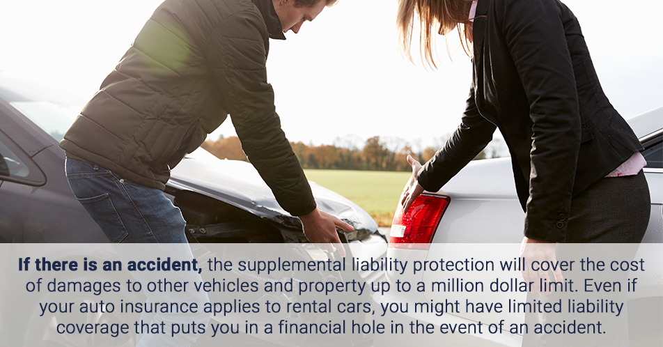 If there is an accident, the supplemental liability protection will cover the cost of damages to other vehicles and property up to a million dollar limit. Even if your auto insurance applies to rental cars, you might have limited liability coverage that puts you in a financial hole in the event of an accident.