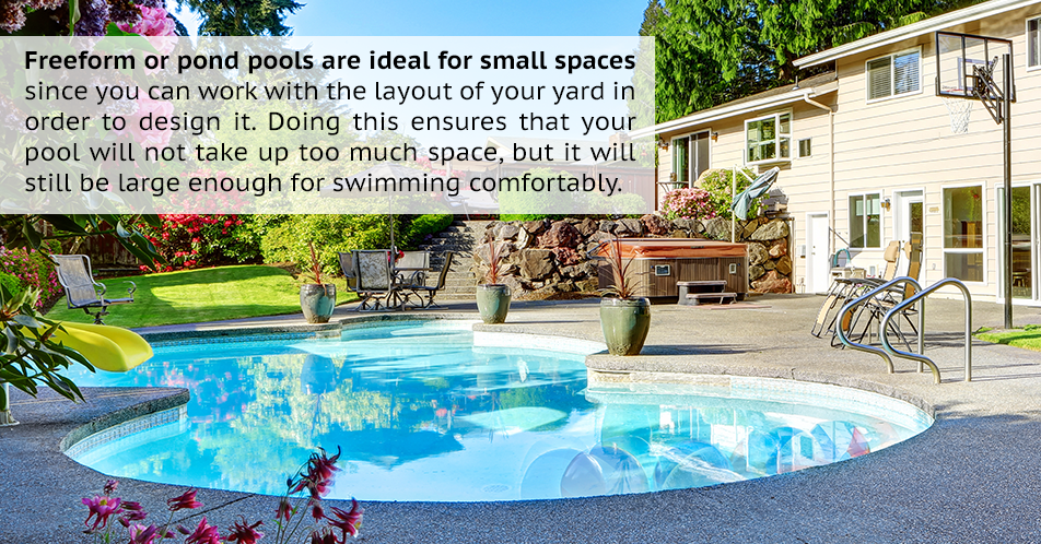 Freeform or pond pools are ideal for small spaces since you can work with the layout of your yard in order to design it. Doing this ensures that your pool will not take up too much space, but it will still be large enough for swimming comfortably.