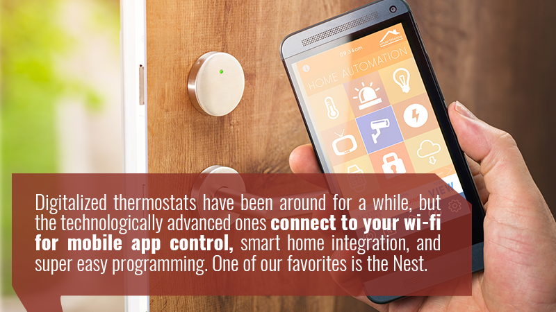 Digitalized thermostats have been around for a while, but the technologically advanced ones connect to your wi-fi for mobile app control, smart home integration, and super easy programming. One of our favorites is the Nest.