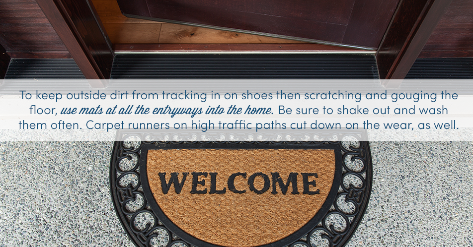 To keep outside dirt from tracking in on shoes then scratching and gouging the floor, use mats at all the entryways into the home. Be sure to shake out and wash them often. Carpet runners on high traffic paths cut down on the wear, as well.