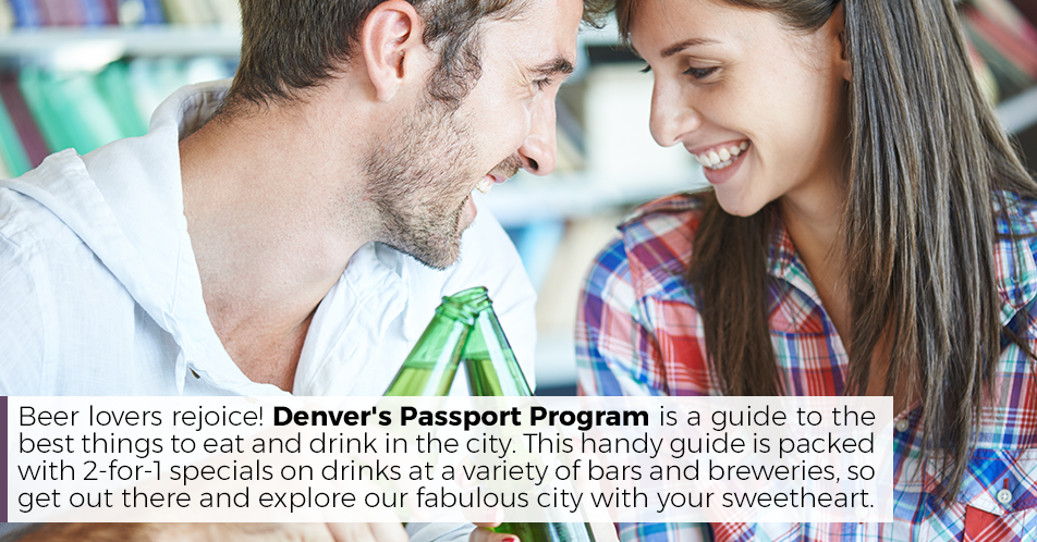 Beer lovers rejoice! Denver's Passport Program is a guide to the best things to eat and drink in the city. This handy guide is packed with 2-for-1 specials on drinks at a variety of bars and breweries, so get out there and explore our fabulous city with your sweetheart.