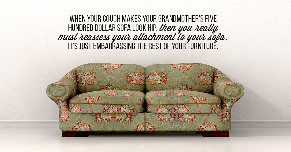 When your couch makes your grandmother's five hundred dollar sofa look hip, then you really must reassess your attachment to your sofa. It's just embarrassing the rest of your furniture.