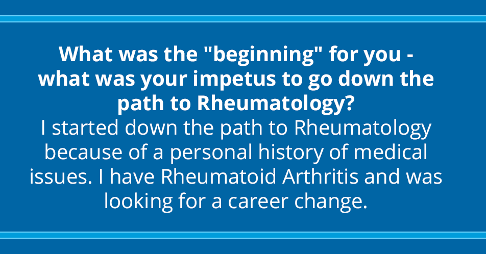 """What was the """"beginning"""" for you - what was your impetus to go down the path to Rheumatology? I started down the path to Rheumatology because of a personal history of medical issues. I have Rheumatoid Arthritis and was looking for a career change."""