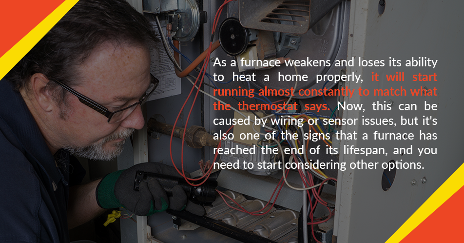As a furnace weakens and loses its ability to heat a home properly, it will start running almost constantly to match what the thermostat says. Now, this can be caused by wiring or sensor issues, but it's also one of the signs that a furnace has reached the end of its lifespan, and you need to start considering other options.