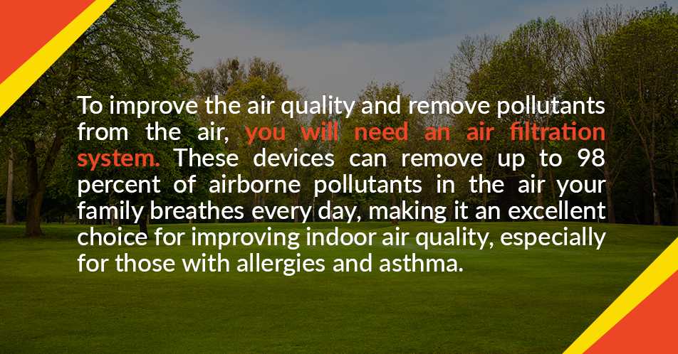 To improve the air quality and remove pollutants from the air, you will need an air filtration system. These devices can remove up to 98 percent of airborne pollutants in the air your family breathes every day, making it an excellent choice for improving indoor air quality, especially for those with allergies and asthma.