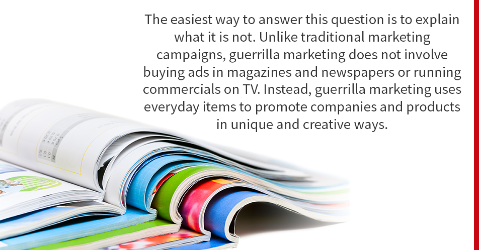 The easiest way to answer this question is to explain what it is not. Unlike traditional marketing campaigns, guerrilla marketing does not involve buying ads in magazines and newspapers or running commercials on TV. Instead, guerrilla marketing uses everyday items to promote companies and products in unique and creative ways.