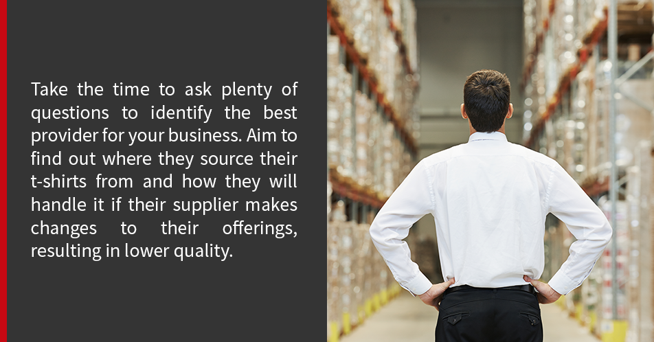 Take the time to ask plenty of questions to identify the best provider for your business. Aim to find out where they source their t-shirts from and how they will handle it if their supplier makes changes to their offerings, resulting in lower quality.