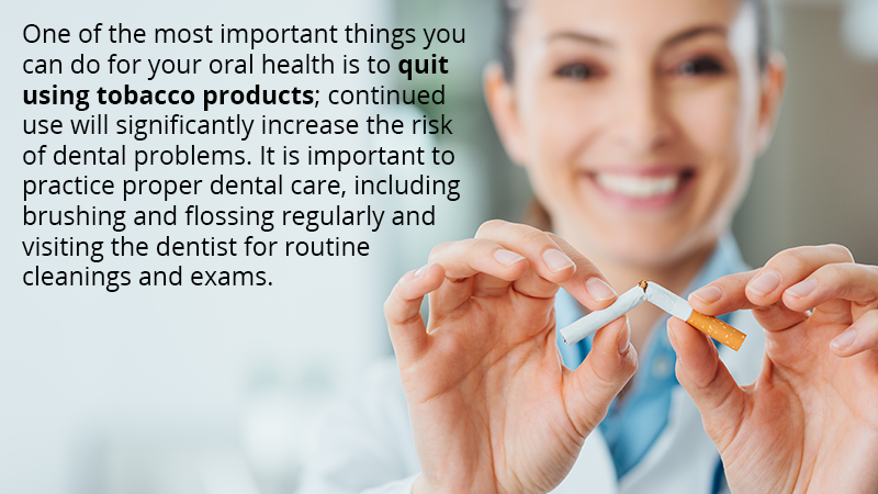 One of the most important things you can do for your oral health is to quit using tobacco products; continued used will significantly increase the risk of dental problems. It is important to practice proper dental care, including brushing and flossing regularly and visiting the dentist for routine cleanings and exams.
