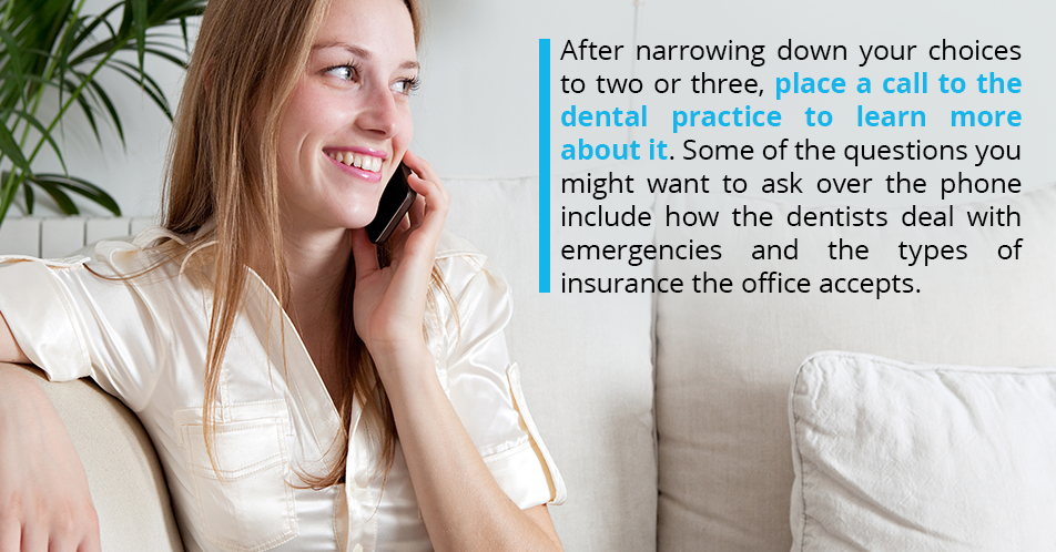 After narrowing down your choices to two or three, place a call to the dental practice to learn more about it. Some of the questions you might want to ask over the phone include how the dentists deal with emergencies and the types of insurance the office accepts