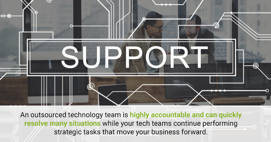 An outsourced technology team is highly accountable and can quickly resolve many situations while your tech teams continue performing strategic tasks that move your business forward.