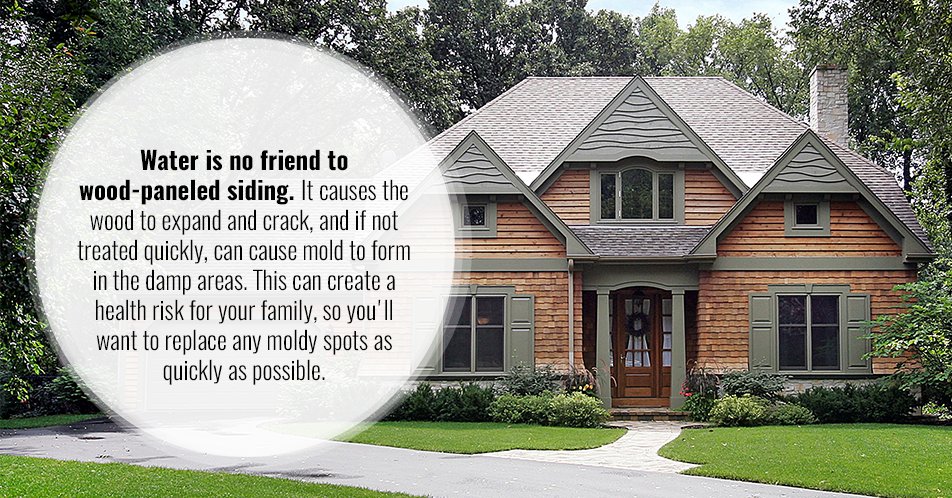 Water is no friend to wood-paneled siding. It causes the wood to expand and crack, and if not treated quickly, can cause mold to form in the damp areas. This can create a health risk for your family, so you'll want to replace any moldy spots as quickly as possible.