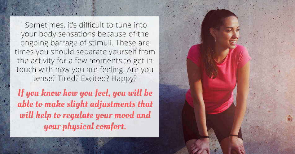 Sometimes, it's difficult to tune into your body sensations because of the ongoing barrage of stimuli. These are times you should separate yourself from the activity for a few moments to get in touch with how you are feeling. Are you tense? Tired? Excited? Happy? If you know how you feel, you will be able to make slight adjustments that will help to regulate your mood and your physical comfort.