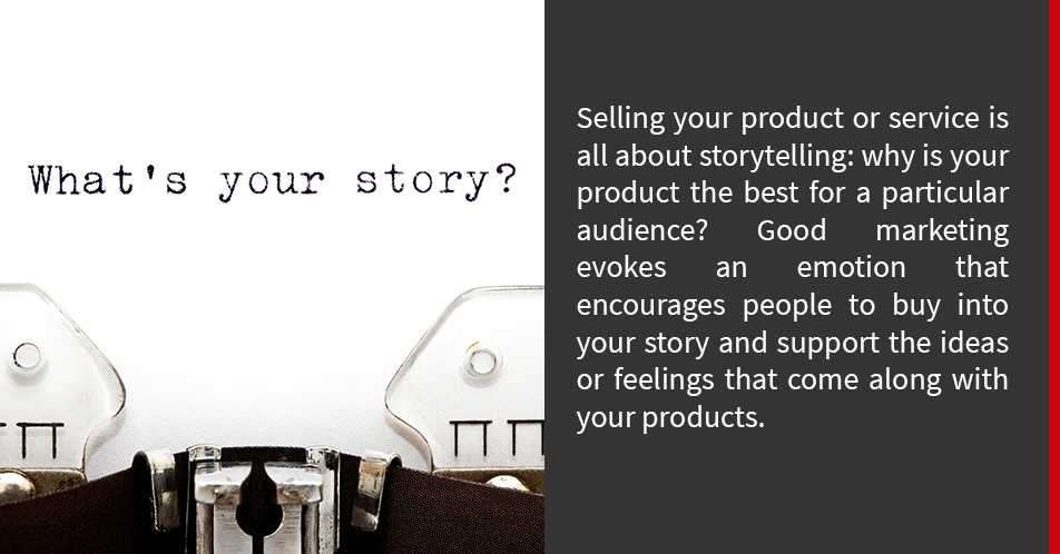 Selling your product or service is all about storytelling: why is your product the best for a particular audience? Good marketing evokes an emotion that encourages people to buy into your story and support the ideas or feelings that come along with your products.