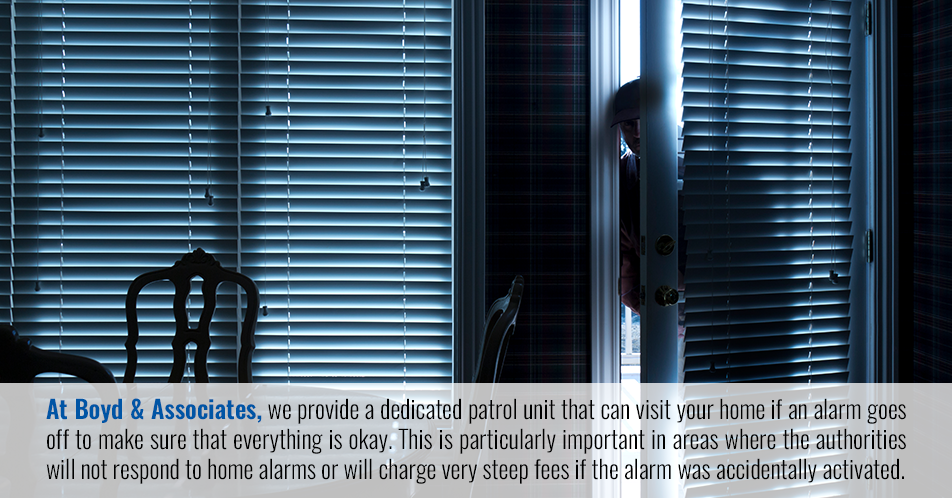 At Boyd & Associates, we provide a dedicated patrol unit that can visit your home if an alarm goes off to make sure that everything is okay. This is particularly important in areas where the authorities will not respond to home alarms or will charge very steep fees if the alarm was accidentally activated.