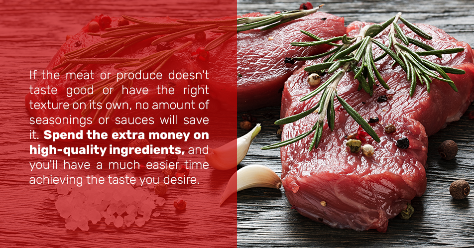 If the meat or produce doesn't taste good or have the right texture on its own, no amount of seasonings or sauces will save it. Spend the extra money on high-quality ingredients, and you'll have a much easier time achieving the taste you desire.