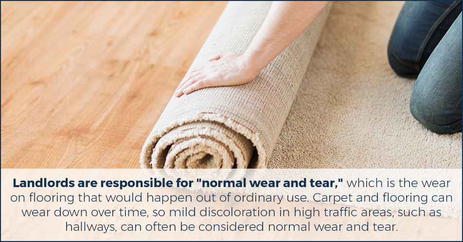 """Landlords are responsible for """"normal wear and tear,"""" which is the wear on flooring that would happen out of ordinary use. Carpet and flooring can wear down over time, so mild discoloration in high traffic areas, such as hallways, can often be considered normal wear and tear."""
