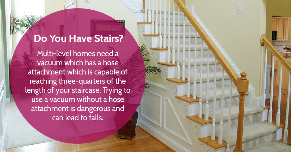 Do You Have Stairs?  Multi-level homes need a vacuum which has a hose attachment which is capable of reaching three-quarters of the length of your staircase. Trying to use a vacuum without a hose attachment is dangerous and can lead to falls.