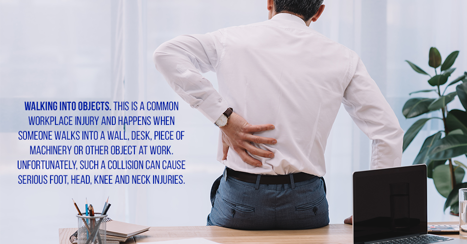 Walking into Objects.  This is a common workplace injury and happens when someone walks into a wall, desk, piece of machinery or other object at work. Unfortunately, such a collision can cause serious foot, head, knee and neck injuries.