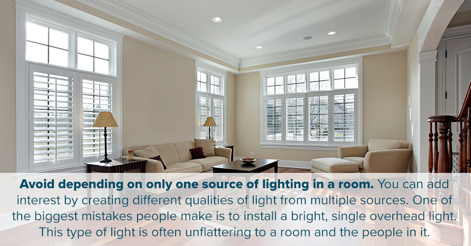 Avoid depending on only one source of lighting in a room. You can add interest by creating different qualities of light from multiple sources. One of the biggest mistakes people make is to install a bright, single overhead light. This type of light is often unflattering to a room and the people in it.