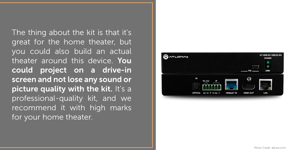 The thing about the kit is that it's great for the home theater, but you could also build an actual theater around this device. You could project on a drive-in screen and not lose any sound or picture quality with the kit. It's a professional-quality kit, and we recommend it with high marks for your home theater.