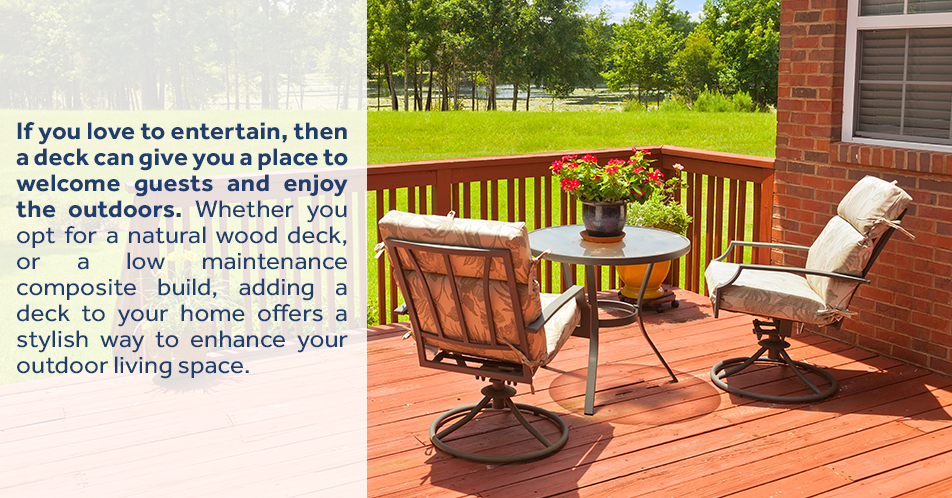 If you love to entertain, then a deck can give you a place to welcome guests and enjoy the outdoors. Whether you opt for a natural wood deck, or a low maintenance composite build, adding a deck to your home offers a stylish way to enhance your outdoor living space.
