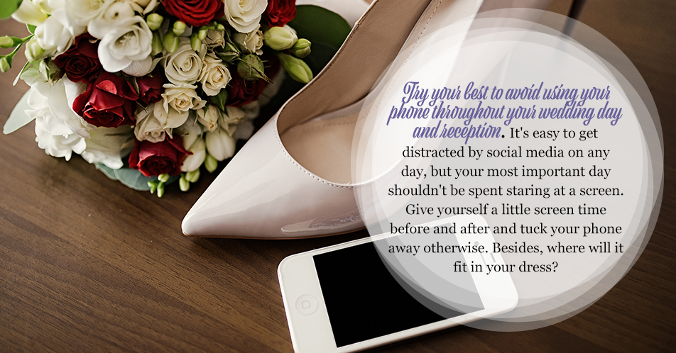 Try your best to avoid using your phone throughout your wedding day and reception. It's easy to get distracted by social media on any day, but your most important day shouldn't be spent staring at a screen. Give yourself a little screen time before and after and tuck your phone away otherwise. Besides, where will it fit in your dress?