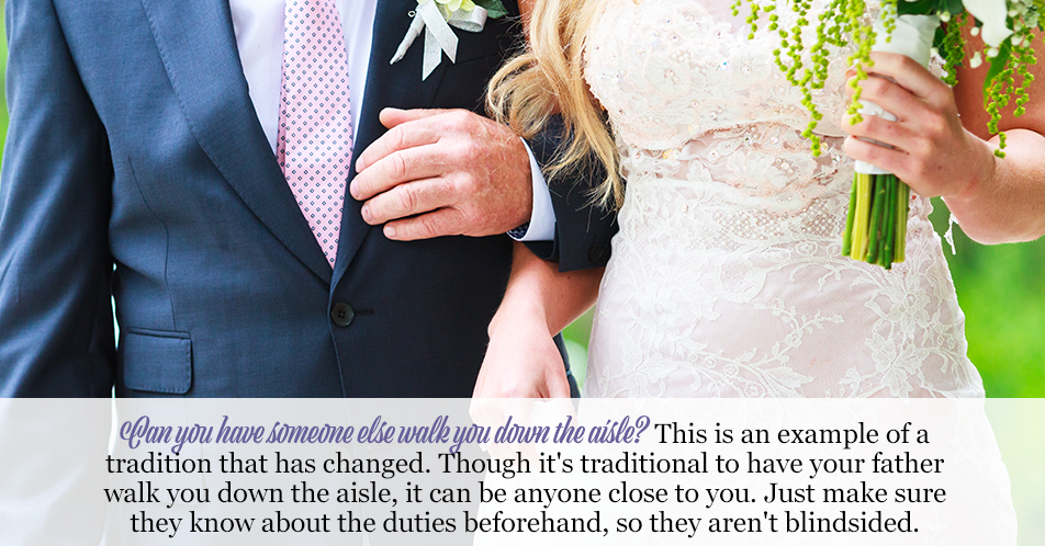 Can You Have Someone Else Walk You Down the Aisle? This is an example of a tradition that has changed. Though it's traditional to have your father walk you down the aisle, it can be anyone close to you. Just make sure they know about the duties beforehand, so they aren't blindsided.