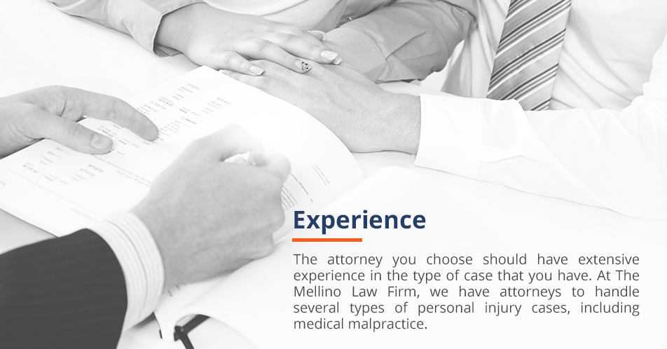 The attorney you choose should have extensive experience in the type of case that you have. At The Mellino Law Firm, we have attorneys to handle several types of personal injury cases, including medical malpractice.