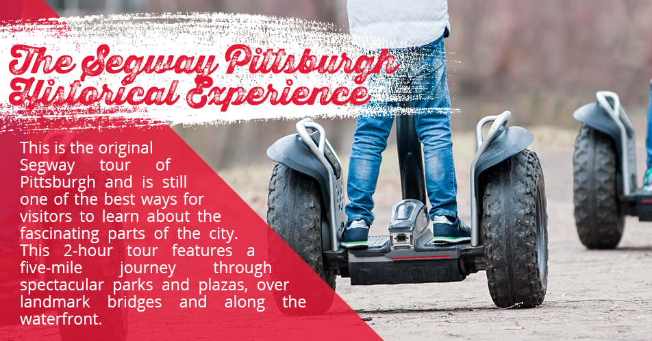 The Segway Pittsburgh Historical Experience. This is the original Segway tour of Pittsburgh and is still one of the best ways for visitors to learn about the fascinating parts of the city. This 2-hour tour features a five-mile journey through spectacular parks and plazas, over landmark bridges and along the waterfront.