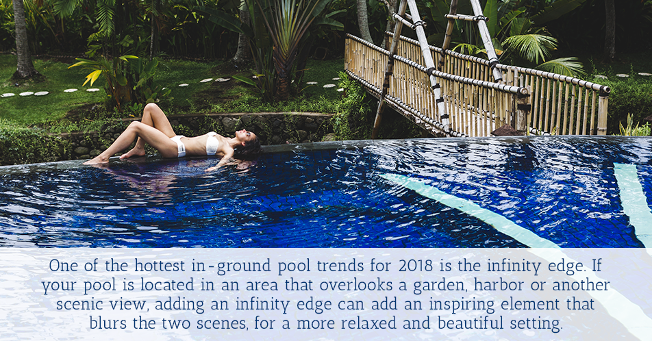 One of the hottest in-ground pool trends for 2018 is the infinity edge. If your pool is located in an area that overlooks a garden, harbor or another scenic view, adding an infinity edge can add an inspiring element that blurs the two scenes, for a more relaxed and beautiful setting.
