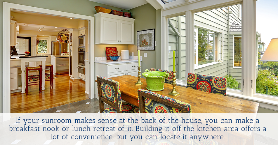 If your sunroom makes sense at the back of the house, you can make a breakfast nook or lunch retreat of it. Building it off the kitchen area offers a lot of convenience, but you can locate it anywhere.