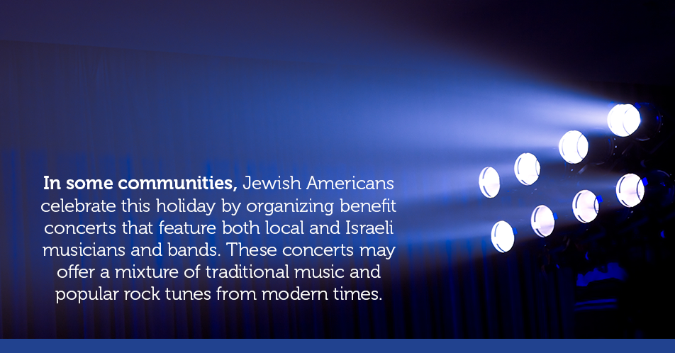 In some communities, Jewish Americans celebrate this holiday by organizing benefit concerts that feature both local and Israeli musicians and bands. These concerts may offer a mixture of traditional music and popular rock tunes from modern times.