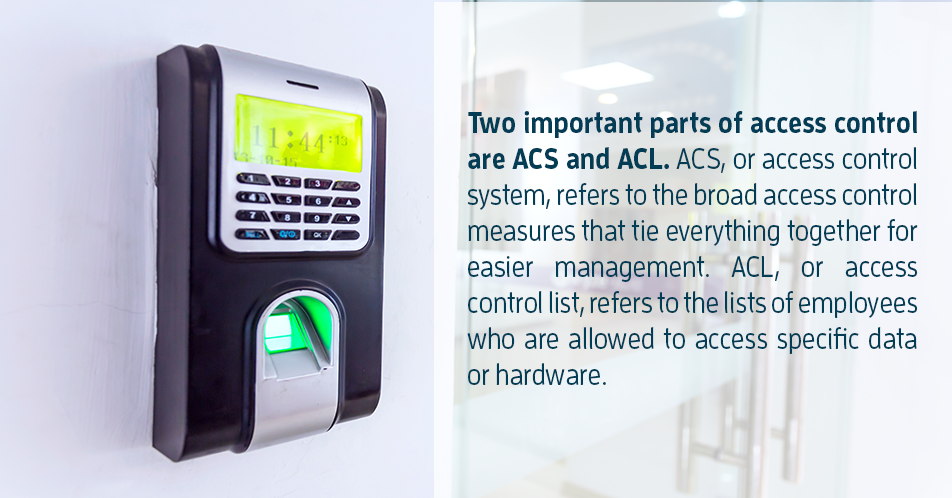 Two important parts of access control are ACS and ACL. ACS, or access control system, refers to the broad access control measures that tie everything together for easier management. ACL, or access control list, refers to the lists of employees who are allowed to access specific data or hardware.