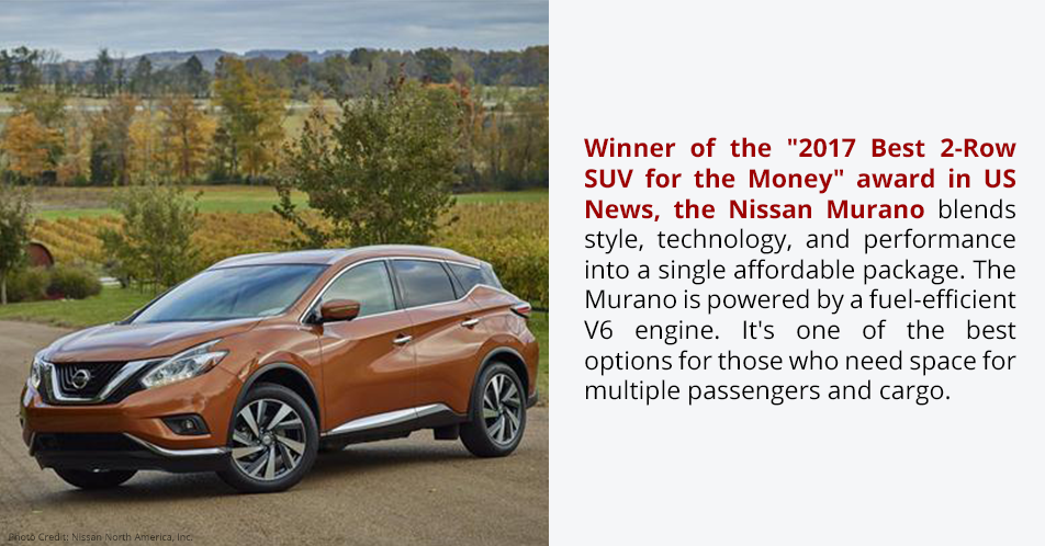 """Winner of the """"2017 Best 2-Row SUV for the Money"""" award in US News, the Nissan Murano blends style, technology, and performance into a single affordable package. The Murano is powered by a fuel-efficient V6 engine. It's one of the best options for those who need space for multiple passengers and cargo."""