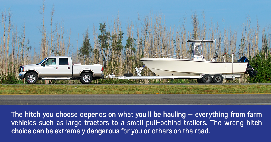 The type of hitch that you need truly depends on what you'll be hauling — everything from farm implements such as large tractors to a small pull-behind trailer. If you're not careful to use the right type of hitch for your application, it can be extremely dangerous for you and for others on the road.