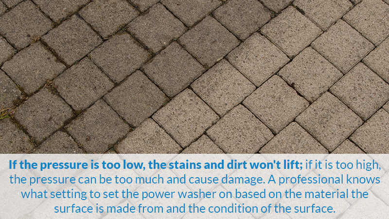 If the pressure is too low, the stains and dirt won't lift; if it is too high, the pressure can be too much and cause damage. A professional knows what setting to set the power washer on based on the material the surface is made from and the condition of the surface.