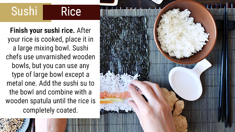 Finish your sushi rice. After your rice is cooked, place it in a large mixing bowl. Sushi chefs use unvarnished wooden bowls, but you can use any type of large bowl except a metal one. Add the sushi su to the bowl and combine with a wooden spatula until the rice is completely coated.